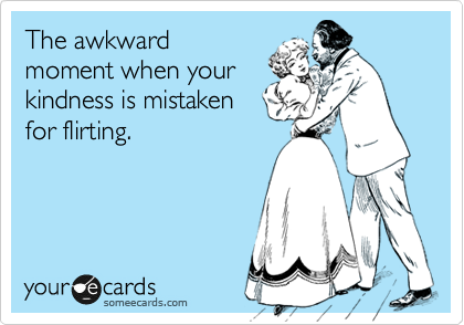 The awkward moment when your kindness is mistaken for flirting.