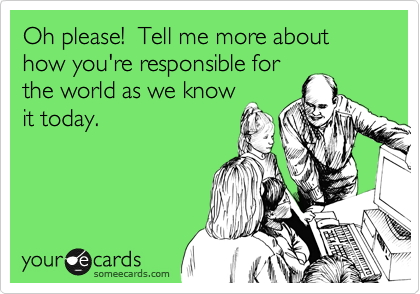 Oh please!  Tell me more about how you're responsible for  the world as we know it today.