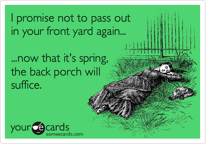I promise not to pass out  in your front yard again...  ...now that it's spring, the back porch will suffice.