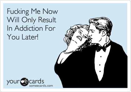 Fucking Me Now  Will Only Result  In Addiction For You Later!
