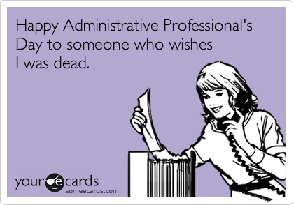 Happy Administrative Professional's Day to someone who wishes I was dead.