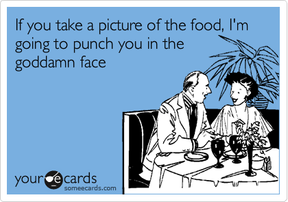 If you take a picture of the food, I'm going to punch you in the goddamn face