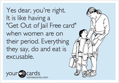 """Yes dear, you're right.  It is like having a  """"Get Out of Jail Free card""""  when women are on their period. Everything they say, do and eat is excusable."""
