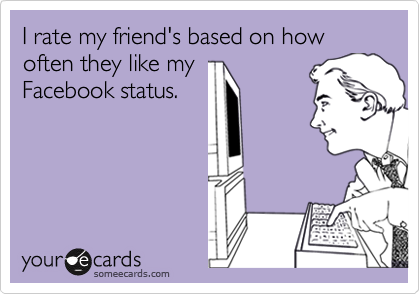 I rate my friend's based on how often they like my Facebook status.