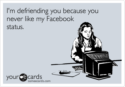 I'm defriending you because you never like my Facebook status.