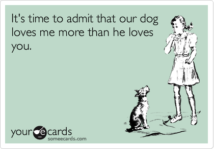 It's time to admit that our dog loves me more than he loves you.