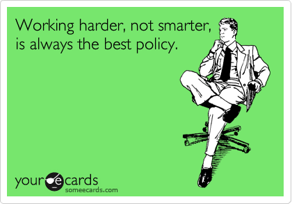 Working harder, not smarter, is always the best policy.