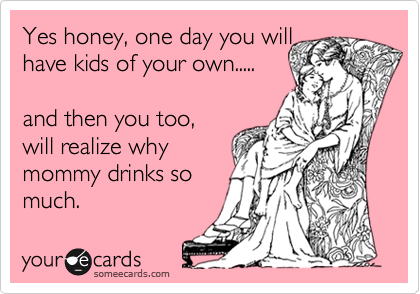 Yes honey, one day you will have kids of your own.....  and then you too, will realize why mommy drinks so much.