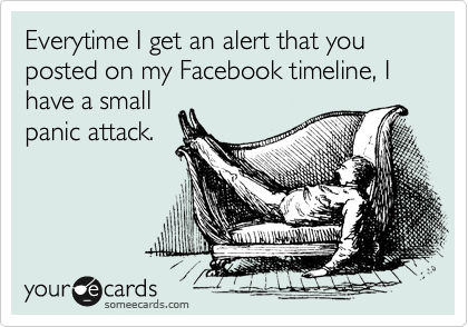 Everytime I get an alert that you posted on my Facebook timeline, I have a small panic attack.
