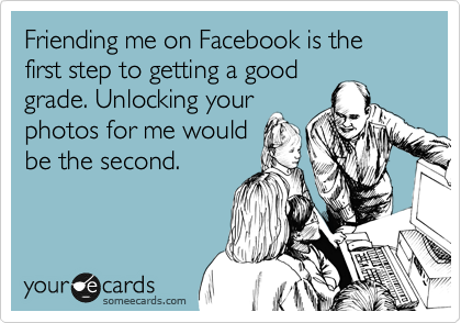 Friending me on Facebook is the first step to getting a good grade. Unlocking your photos for me would be the second.