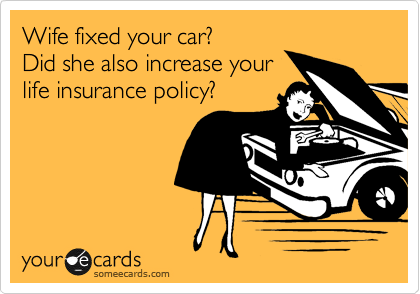 Wife fixed your car? Did she also increase your life insurance policy?
