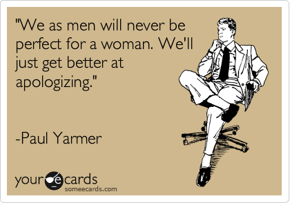 """We as men will never be perfect for a woman. We'll just get better at apologizing.""      -Paul Yarmer"