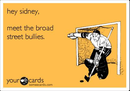 hey sidney,   meet the broad street bullies.