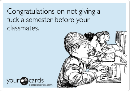 Congratulations on not giving a fuck a semester before your classmates.