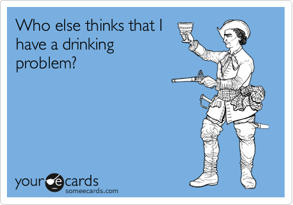 Who else thinks that I have a drinking problem?