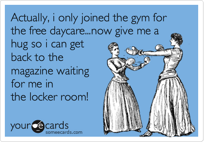 Actually, i only joined the gym for the free daycare...now give me a hug so i can get back to the magazine waiting for me in the locker room!