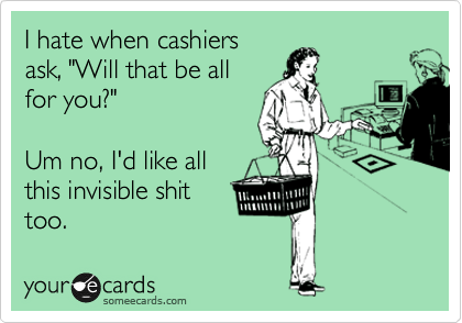 """I hate when cashiers ask, """"Will that be all for you?""""    Um no, I'd like all  this invisible shit too."""