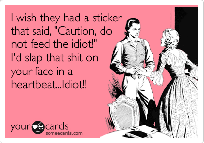 "I wish they had a sticker that said, ""Caution, do not feed the idiot!""  I'd slap that shit on your face in a heartbeat...Idiot!!"