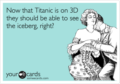 Now that Titanic is on 3D they should be able to see the iceberg, right?