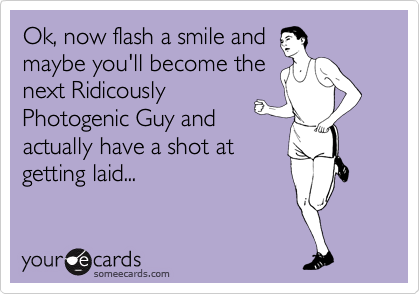 Ok, now flash a smile and maybe you'll become the next Ridicously Photogenic Guy and actually have a shot at getting laid...