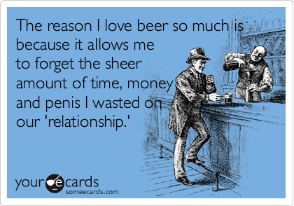 The reason I love beer so much is because it allows me to forget the sheer amount of time, money and penis I wasted on our 'relationship.'