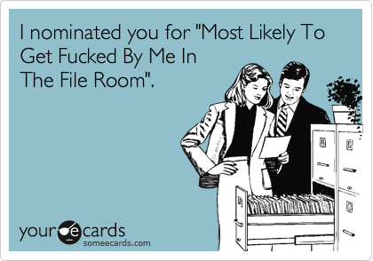 "I nominated you for ""Most Likely To Get Fucked By Me In The File Room""."