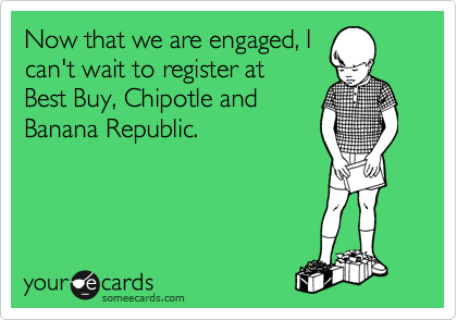 Now that we are engaged, I can't wait to register at   Best Buy, Chipotle and Banana Republic.