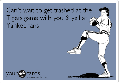 Can't wait to get trashed at the Tigers game with you & yell at Yankee fans