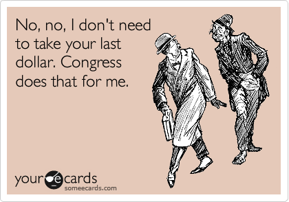 No, no, I don't need to take your last  dollar. Congress  does that for me.