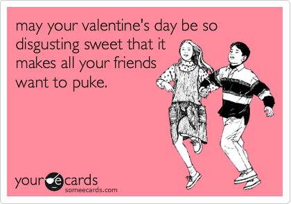 may your valentine's day be so disgusting sweet that it makes all your friends want to puke.