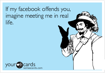 If my facebook offends you, imagine meeting me in real life.