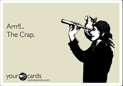 Arrr!!... The Crap.