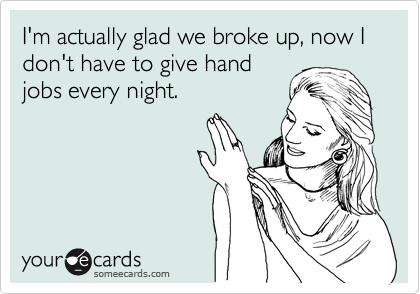 I'm actually glad we broke up, now I don't have to give hand jobs every night.