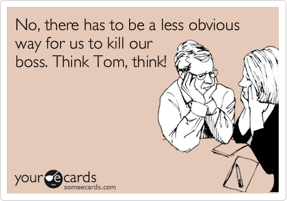 No, there has to be a less obvious way for us to kill our boss. Think Tom, think!