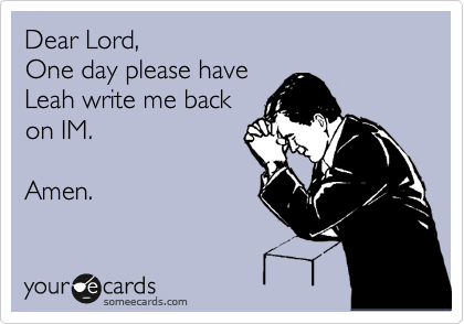 Dear Lord, One day please have Leah write me back on IM.  Amen.