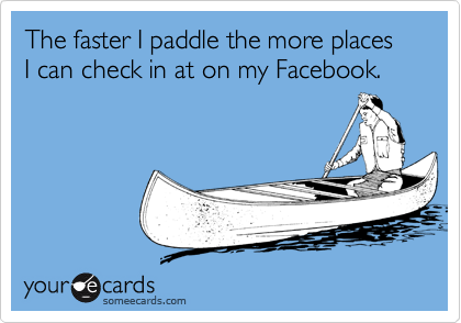 The faster I paddle the more places I can check in at on my Facebook.