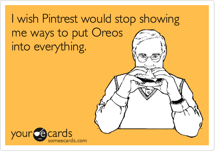 I wish Pintrest would stop showing me ways to put Oreos into everything.