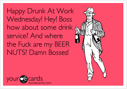 Happy Drunk At Work Wednesday! Hey! Boss how about some drink service? And where the Fuck are my BEER NUTS? Damn Bosses!