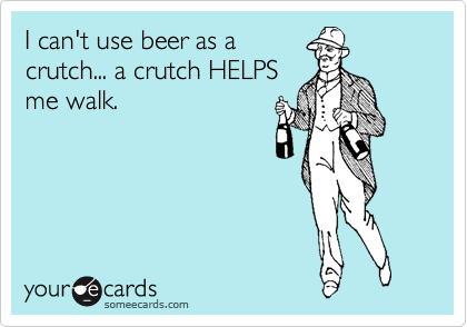 I can't use beer as a crutch... a crutch HELPS me walk.