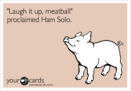"""""""Laugh it up, meatball"""" proclaimed Ham Solo."""