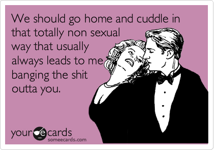 We should go home and cuddle in that totally non sexual way that usually always leads to me banging the shit outta you.