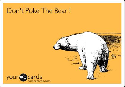 Don't Poke The Bear !