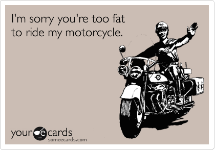 I'm sorry you're too fat to ride my motorcycle.