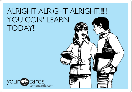 ALRIGHT ALRIGHT ALRIGHT!!!!!! YOU GON' LEARN TODAY!!!