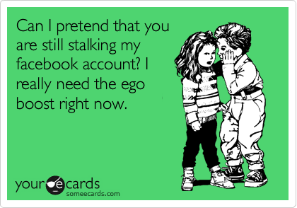 Can I pretend that you are still stalking my facebook account? I really need the ego boost right now.