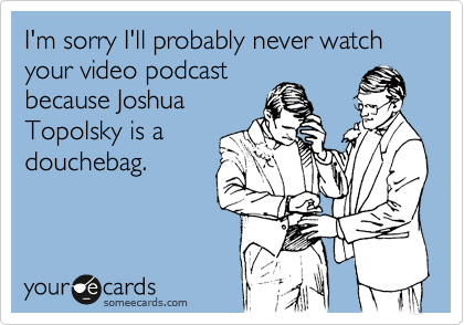 I'm sorry I'll probably never watch your video podcast because Joshua Topolsky is a douchebag.