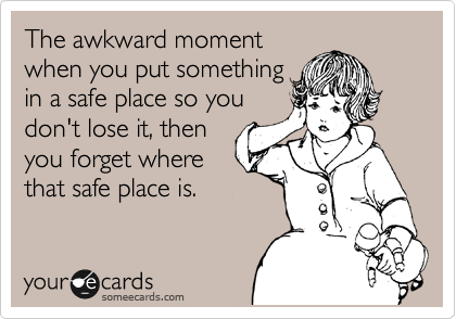 The awkward moment when you put something in a safe place so you don't lose it, then you forget where that safe place is.