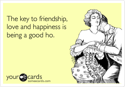 The key to friendship,  love and happiness is  being a good ho.