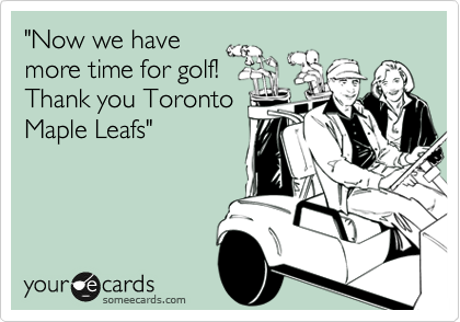 """""""Now we have more time for golf! Thank you Toronto Maple Leafs"""""""