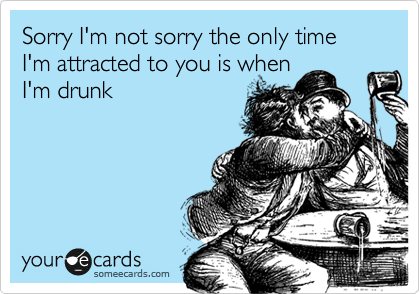 Sorry I'm not sorry the only time I'm attracted to you is when I'm drunk